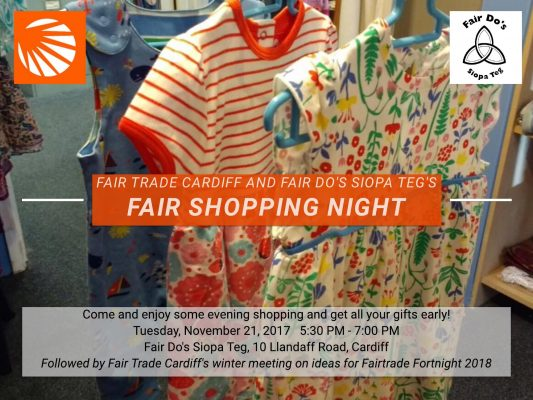 Come and enjoy some evening shopping and get all your gifts early! Tuesday, November 21, 2017 5.30pm - 7.00pm, Fair Do's Siopa Teg, 10 Llandaff Road, Cardiff. Followed by Fair Trade Cardiff's winter meeting on ideas for Fairtrade Fortnight 2018